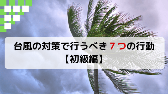 台風対策で7つのすべきこと